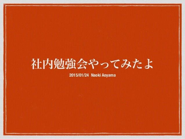 社内勉強会やってみたよ 2015/01/24 Naoki Aoyama