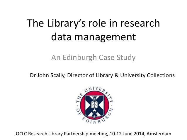 The Library's role in research data management An Edinburgh Case Study Dr John Scally, Director of Library & University Co...