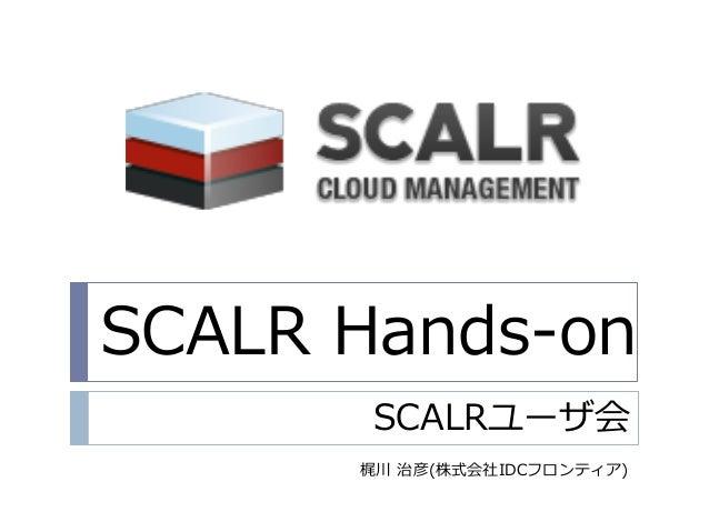 SCALR Hands-on SCALRユーザ会 梶川 治彦(株式会社IDCフロンテゖゕ)