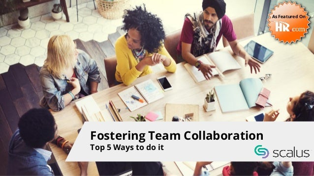 Fostering Team Collaboration Top 5 Ways to do it As Featured On