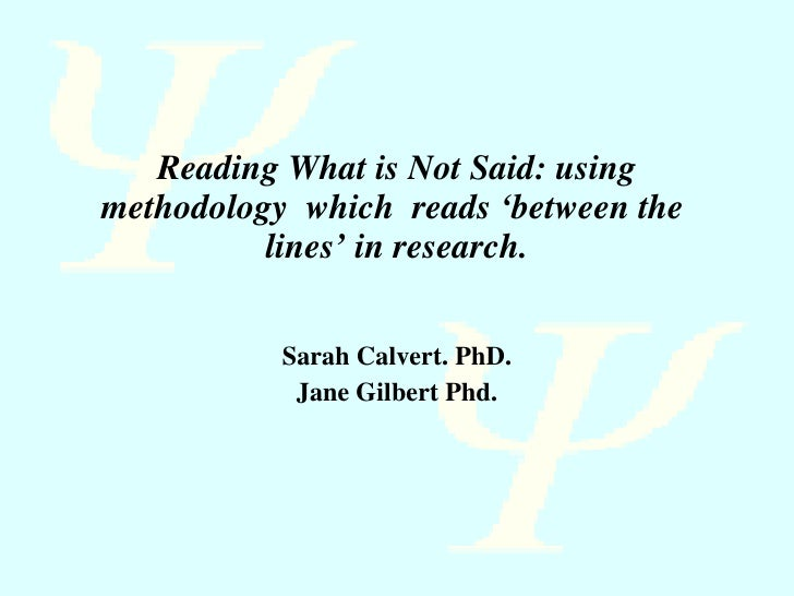 Reading What is Not Said: using methodology  which  reads 'between the  lines' in research. Sarah Calvert. PhD. Jane Gilbe...