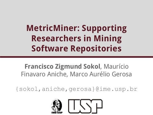 MetricMiner: Supporting  Researchers in Mining  Software Repositories  Francisco Zigmund Sokol, Maurício  Finavaro Aniche,...