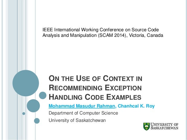 ON THE USE OF CONTEXT IN RECOMMENDING EXCEPTION HANDLING CODE EXAMPLES Mohammad Masudur Rahman, Chanhcal K. Roy Department...