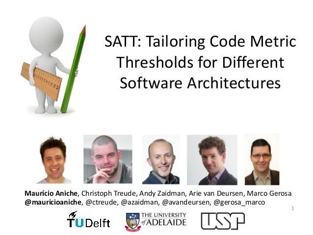 SATT:TailoringCodeMetric ThresholdsforDifferent SoftwareArchitectures 1 Maurício Aniche,ChristophTreude,AndyZa...
