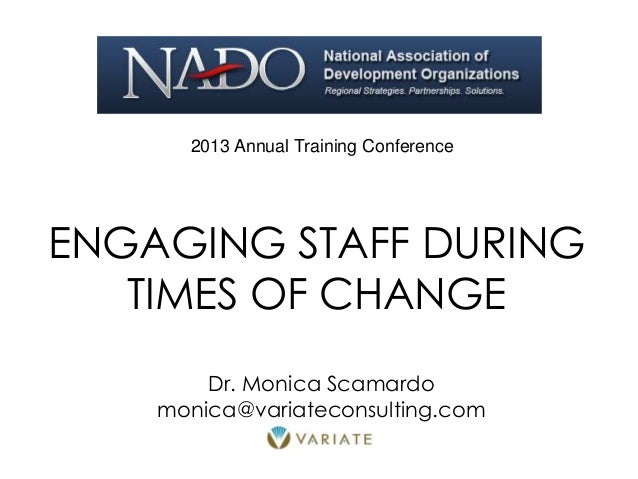 ENGAGING STAFF DURING TIMES OF CHANGE 2013 Annual Training Conference Dr. Monica Scamardo monica@variateconsulting.com