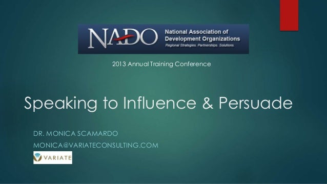 Speaking to Influence & Persuade DR. MONICA SCAMARDO MONICA@VARIATECONSULTING.COM 2013 Annual Training Conference