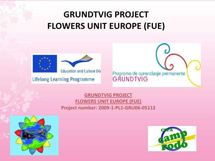 GRUNDTVIG PROJECTFLOWERS UNIT EUROPE (FUE)<br />GRUNDTVIG PROJECT<br />FLOWERS UNIT EUROPE (FUE)<br />Project number: 2009...