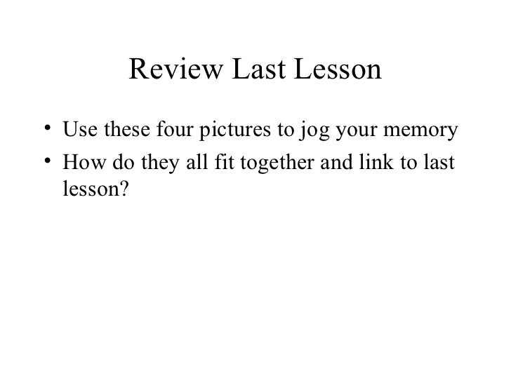 Review Last Lesson• Use these four pictures to jog your memory• How do they all fit together and link to last  lesson?