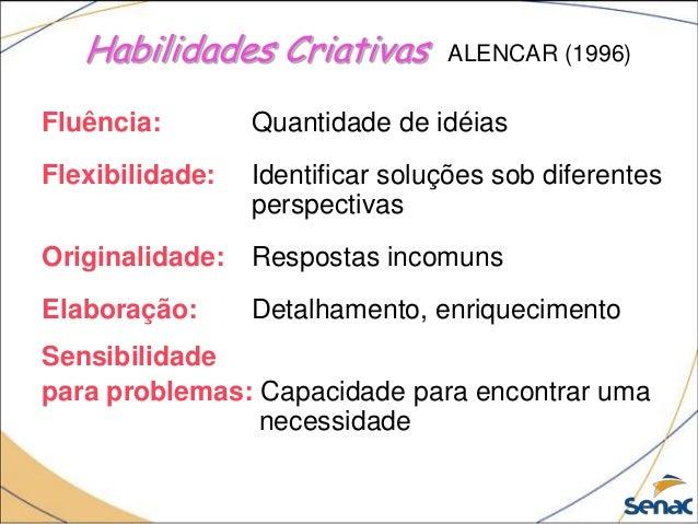 Habilidades Criativas ALENCAR (1996) Fluência: Quantidade de idéias Flexibilidade: Identificar soluções sob diferentes per...