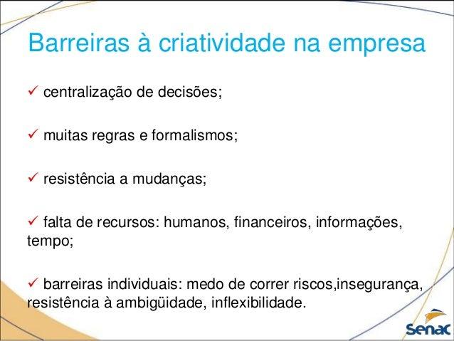 Barreiras à criatividade na empresa  centralização de decisões;  muitas regras e formalismos;  resistência a mudanças; ...