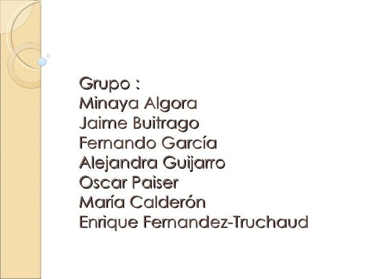 Grupo :Minaya AlgoraJaime BuitragoFernando GarcíaAlejandra GuijarroOscar PaiserMaría CalderónEnrique Fernandez-Truchaud