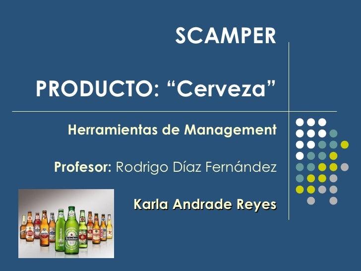 """SCAMPER   PRODUCTO: """"Cerveza"""" Herramientas de Management Profesor:  Rodrigo Díaz Fernández Karla Andrade Reyes"""