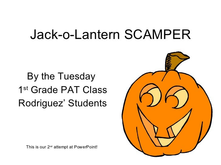 Jack-o-Lantern SCAMPER By the Tuesday  1 st  Grade PAT Class Rodriguez' Students This is our 2 nd  attempt at PowerPoint!