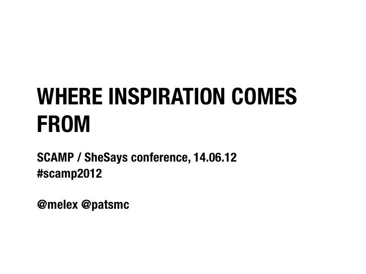 WHERE INSPIRATION COMESFROMSCAMP / SheSays conference, 14.06.12#scamp2012@melex @patsmc