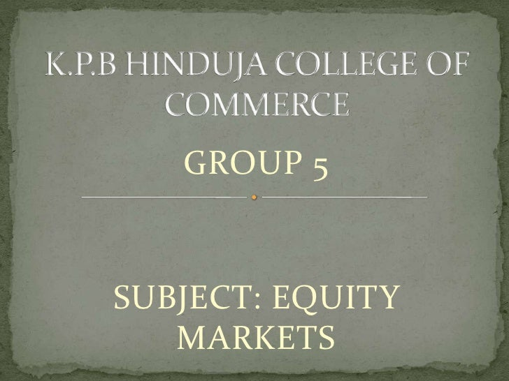 K.P.B HINDUJA COLLEGE OF COMMERCE<br />GROUP 5<br />SUBJECT: EQUITY MARKETS<br />