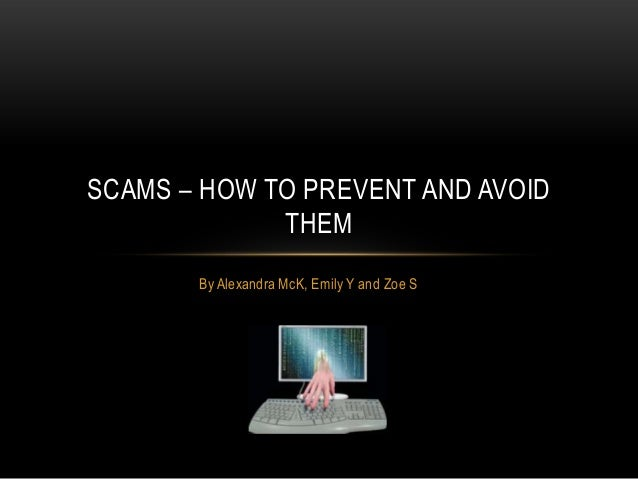 By Alexandra McK, Emily Y and Zoe S SCAMS – HOW TO PREVENT AND AVOID THEM