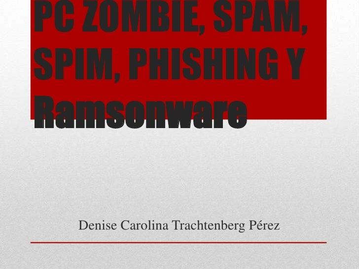 PC ZOMBIE, SPAM, SPIM, PHISHING Y Ramsonware<br />Denise Carolina Trachtenberg Pérez<br />