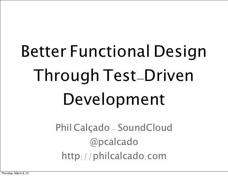 Better Functional Design               Through Test-Driven                   Development                        Phil Calça...