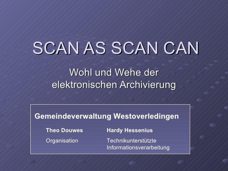 SCAN AS SCAN CAN        Wohl und Wehe der    elektronischen ArchivierungGemeindeverwaltung Westoverledingen  Theo Douwes  ...