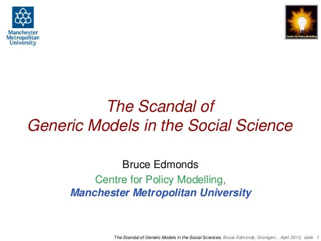 The Scandal ofGeneric Models in the Social Science              Bruce Edmonds         Centre for Policy Modelling,     Man...