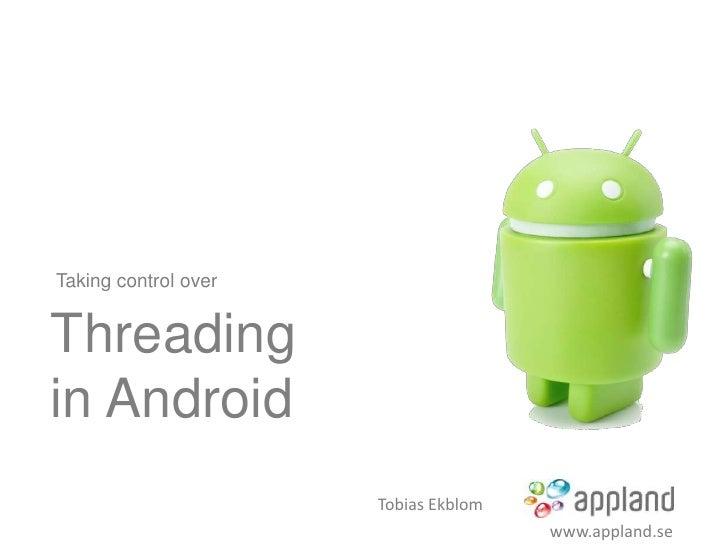Taking control overThreadingin Android                      Tobias Ekblom                                      www.appland...