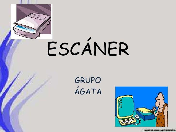 ESCÁNER<br />GRUPO<br />ÁGATA<br />