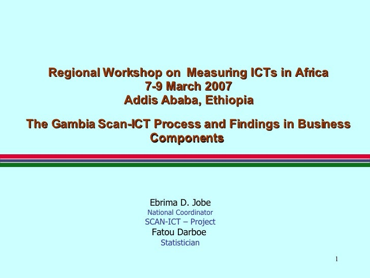 Regional Workshop on  Measuring ICTs in Africa 7-9 March 2007 Addis Ababa, Ethiopia The Gambia   Scan-ICT Process and Find...