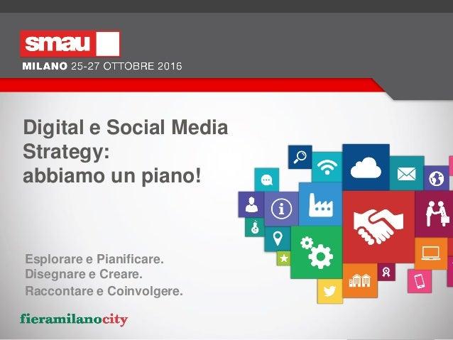 Digital e Social Media Strategy: abbiamo un piano! Esplorare e Pianificare. Disegnare e Creare. Raccontare e Coinvolgere.