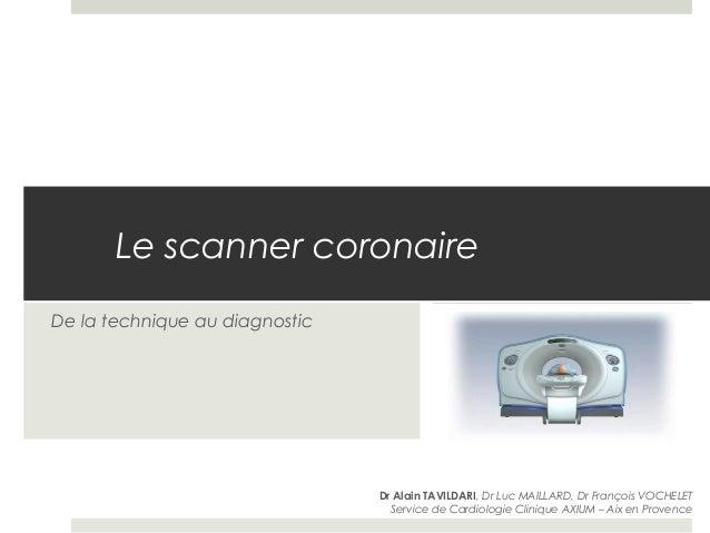Le scanner coronaire De la technique au diagnostic Dr Alain TAVILDARI, Dr Luc MAILLARD, Dr François VOCHELET Service de Ca...