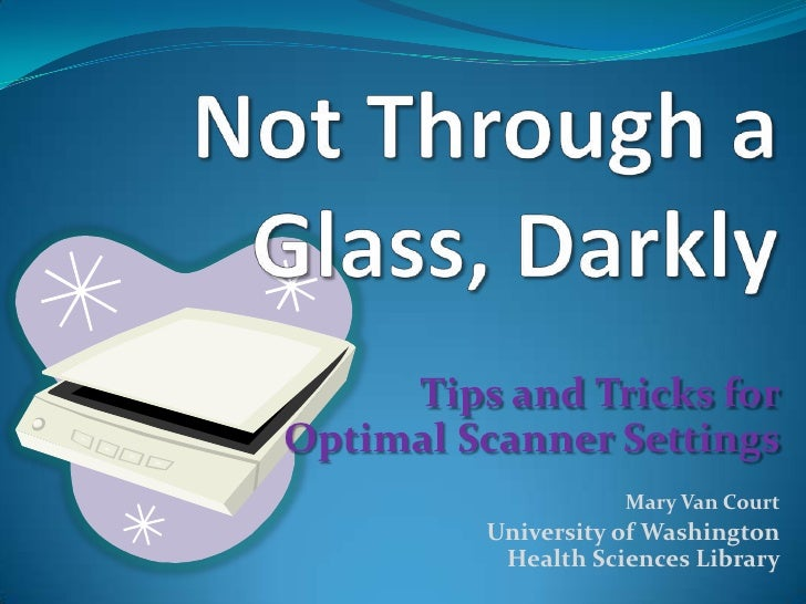 Not Through a Glass, Darkly<br />Tips and Tricks forOptimal Scanner SettingsMary Van Court<br />University of WashingtonHe...