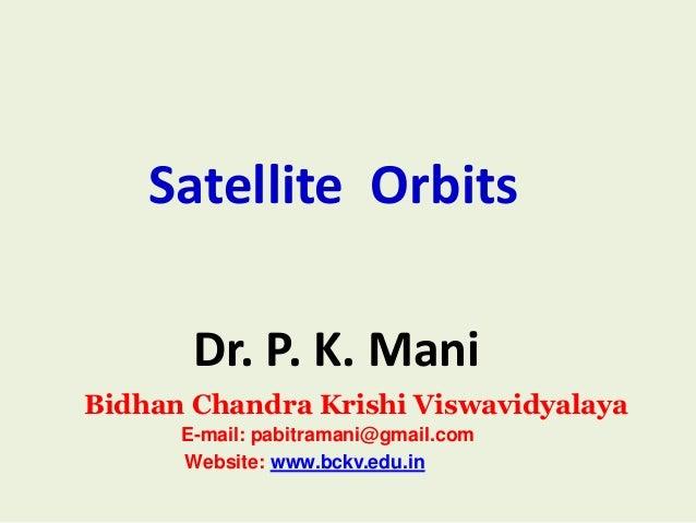 Satellite Orbits Dr. P. K. Mani Bidhan Chandra Krishi Viswavidyalaya E-mail: pabitramani@gmail.com Website: www.bckv.edu.i...