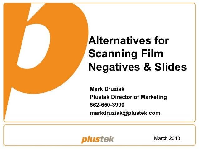 Alternatives for Scanning Film Negatives & Slides Mark Druziak Plustek Director of Marketing 562-650-3900 markdruziak@plus...