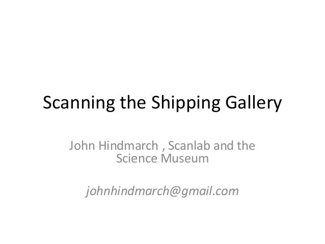 Scanning the Shipping Gallery   John Hindmarch , Scanlab and the           Science Museum     johnhindmarch@gmail.com