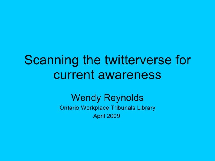 Scanning the twitterverse for current awareness Wendy Reynolds Ontario Workplace Tribunals Library April 2009
