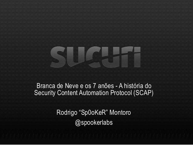 """Branca de Neve e os 7 anões - A história do Security Content Automation Protocol (SCAP) Rodrigo """"Sp0oKeR"""" Montoro @spooker..."""