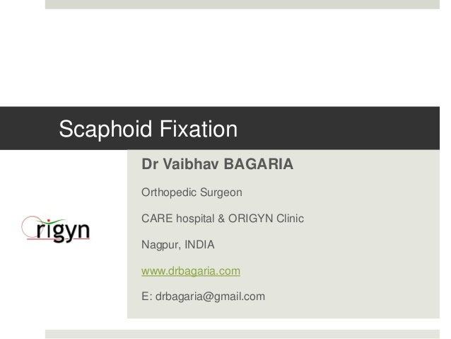 Scaphoid Fixation  Dr Vaibhav BAGARIA  Orthopedic Surgeon  CARE hospital & ORIGYN Clinic  Nagpur, INDIA  www.drbagaria.com...