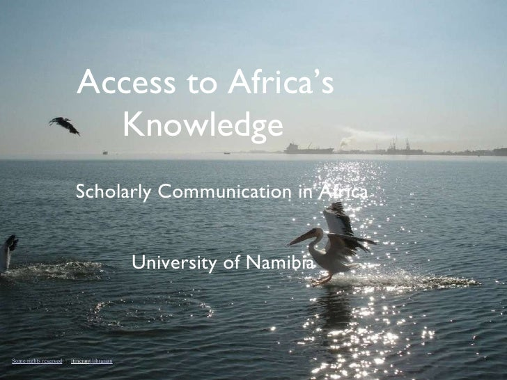 Access to Africa's Knowledge   Scholarly Communication in Africa University of Namibia  Some   rights   reserved  by  itin...