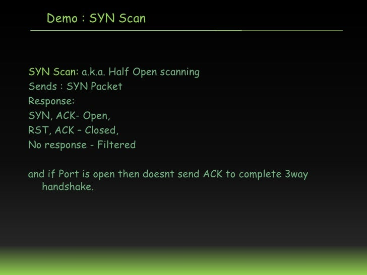 Demo : SYN ScanSYN Scan: a.k.a. Half Open scanningSends : SYN PacketResponse:SYN, ACK- Open,RST, ACK – Closed,No response ...