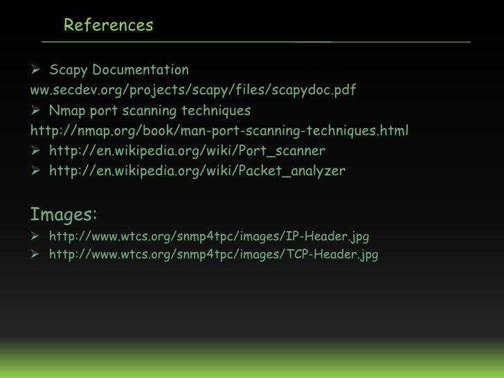 References Scapy Documentationww.secdev.org/projects/scapy/files/scapydoc.pdf Nmap port scanning techniqueshttp://nmap.o...