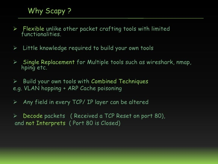 Why Scapy ? Flexible unlike other packet crafting tools with limited  functionalities. Little knowledge required to buil...