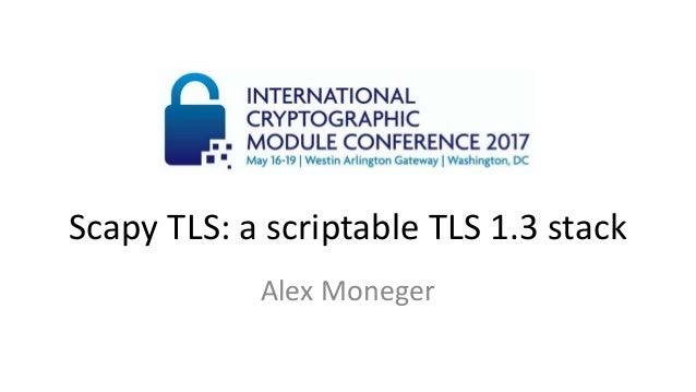 Scapy TLS: a scriptable TLS 1.3 stack Alex Moneger