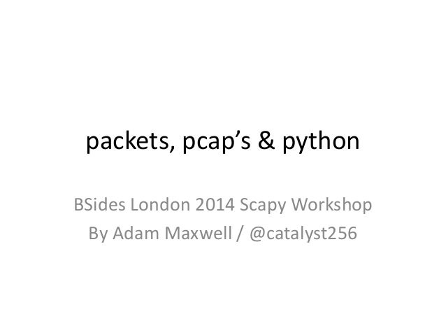 packets, pcap's & python BSides London 2014 Scapy Workshop By Adam Maxwell / @catalyst256