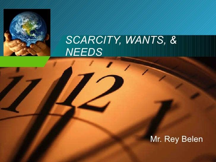 SCARCITY, WANTS, & NEEDS Mr. Rey Belen