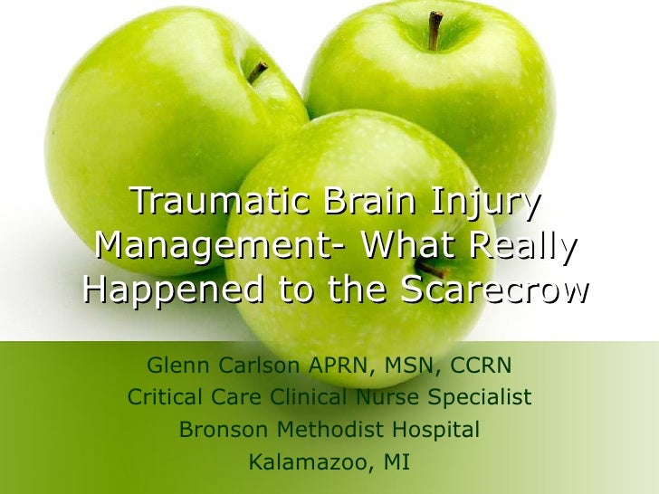 Traumatic Brain Injury Management- What Really Happened to the Scarecrow Glenn Carlson APRN, MSN, CCRN Critical Care Clini...