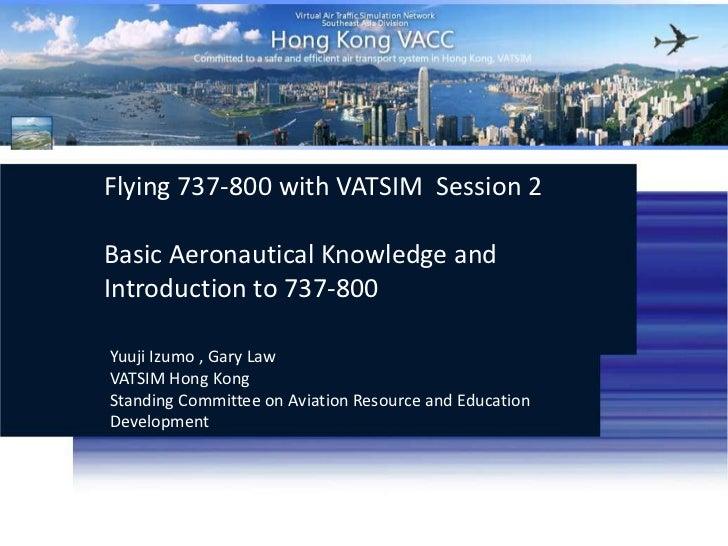 Flying 737-800 with VATSIM Session 2<br />Basic Aeronautical Knowledge and Introduction to 737-800<br />Yuuji Izumo , Gar...