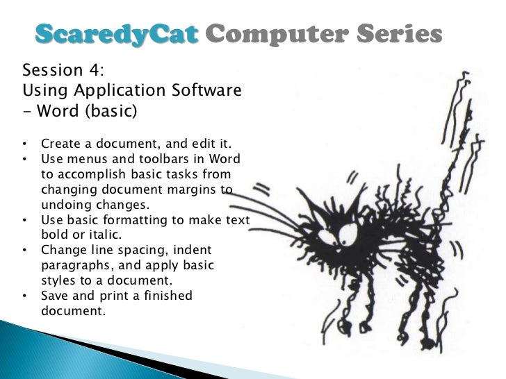 ScaredyCat Computer SeriesSession 4:Using Application Software- Word (basic)•   Create a document, and edit it.•   Use men...