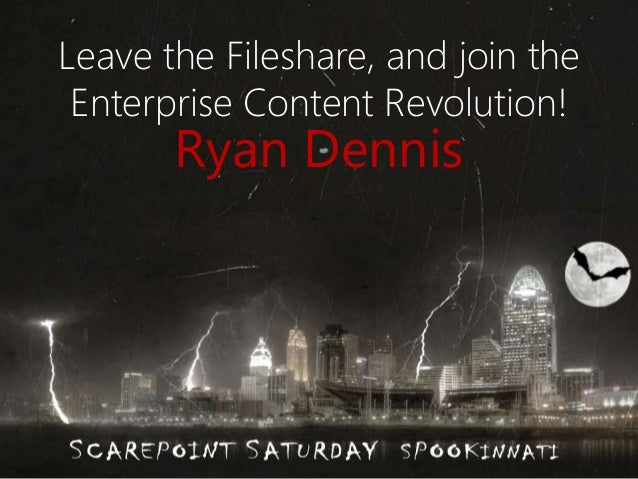 Leave the Fileshare, and join the  Enterprise Content Revolution!  Ryan Dennis