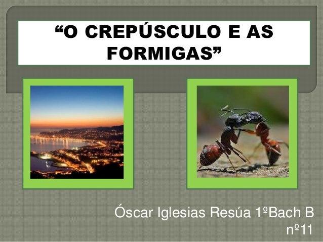 "Óscar Iglesias Resúa 1ºBach B  nº11  ""O CREPÚSCULO E AS  FORMIGAS"""