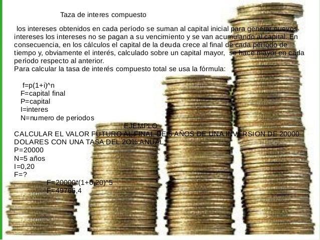 Taza de interes compuesto  los intereses obtenidos en cada período se suman al capital inicial para generar nuevos  intere...