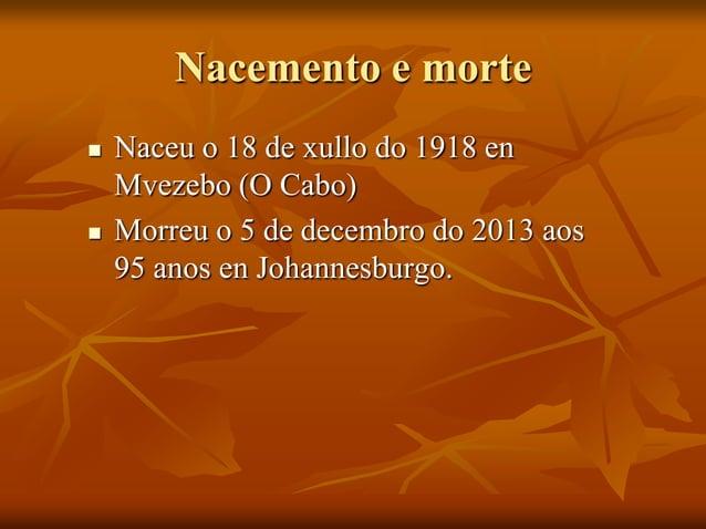 Nacemento e morte     Naceu o 18 de xullo do 1918 en Mvezebo (O Cabo) Morreu o 5 de decembro do 2013 aos 95 anos en Joha...